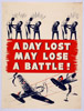 A DAY LOST MAY LOSE A BATTLE!